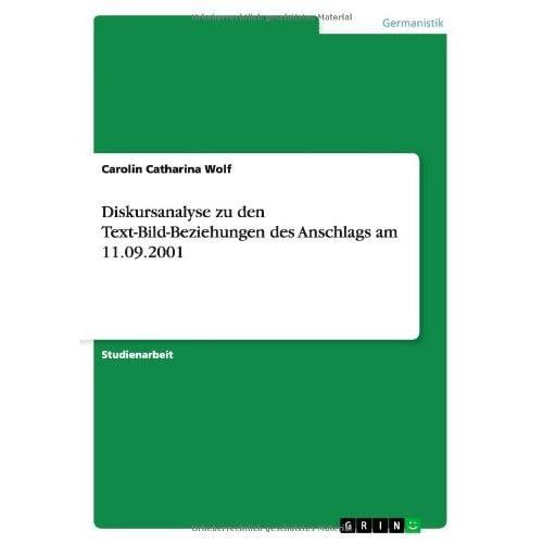 Diskursanalyse Zu Den Text-Bild-Beziehungen Des Anschlags Am 11.09.2001 by Carolin Catharina Wolf (2008-03-28)