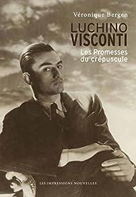 Luchino Visconti : Les promesses du crépuscule par Véronique Bergen