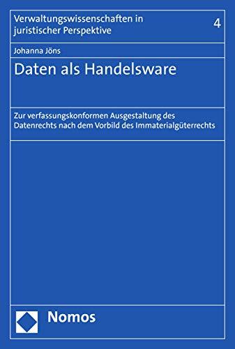 Daten als Handelsware: Zur verfassungskonformen Ausgestaltung des Datenrechts nach dem Vorbild des Immaterialgüterrechts (Verwaltungswissenschaften in juristischer Perspektive 4)