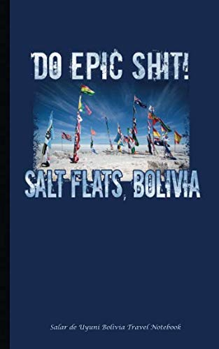Salar de Uyuni Bolivia Travel Notebook: Do Epic Shit - Salt Flats Bolivia Road Race, Softcover Book, 100 Lined Pages + 8 Blank (54 Sheets), Small 5