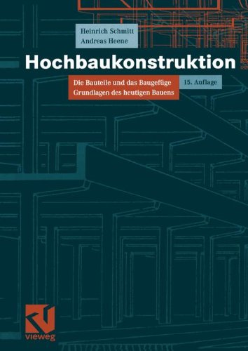 Hochbaukonstruktion: Die Bauteile und das Baugefüge Grundlagen des heutigen Bauens