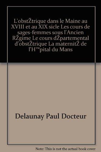 Delaunay paul docteur - L obstétrique dans le maine au xviii et au xix siècle les cours de sages-femmes sous l ancien régime le cours départemental d obstétrique la maternité de l hôpital du mans