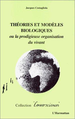 Theories et modeles biologiques ou la prodigieuse orga par Jacques Costagliola
