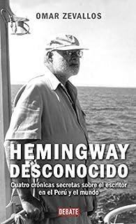 Hemingway desconocido: Cuatro crónicas secretas sobre el escritor en el Perú y el mundo par Omar Zevallos