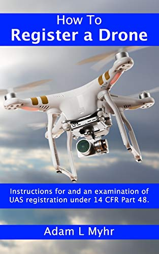 How To Register A Drone: Instructions for and an examination of UAS registration under 14 CFR Part 48. (14 Cfr)