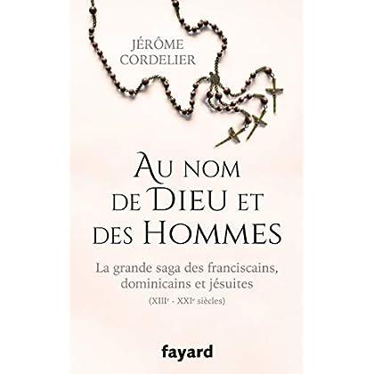 Au nom de Dieu et des hommes: La grande saga des franciscains, dominicains et jésuites (XIIIe-XXIe siècles)