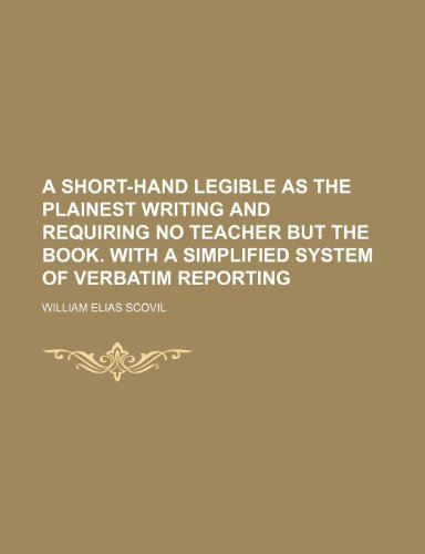 A short-hand legible as the plainest writing and requiring no teacher but the book. With a simplified system of verbatim reporting