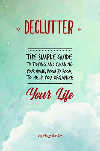 Mary Gordon - Declutter: The Simple Guide to Tidying and Cleaning Your Home, Room by Room, to Help You Organize Your Life