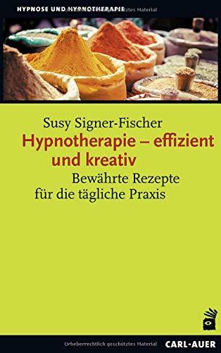 Hypnotherapie – effizient und kreativ: Bewährte Rezepte für die tägliche Praxis (Hypnose und Hypnotherapie)