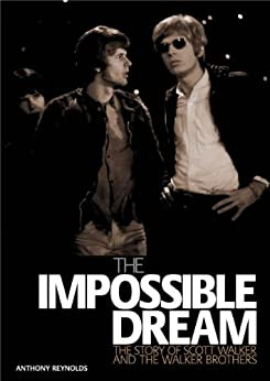 The Impossible Dream: The Story Of Scott Walker And The Walker Brothers by [Reynolds, Anthony]