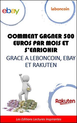 comment gagner 500 euros par mois avec Leboncoin, Ebay, Rakuten: tous les secrets vous sont enfin dévoilés par  Les Editions Lectures Inspirantes