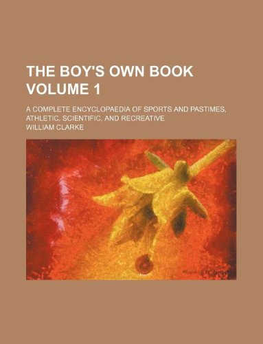 The boy's own book Volume 1; a complete encyclopaedia of sports and pastimes, athletic, scientific, and recreative