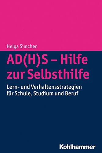 AD(H)S - Hilfe zur Selbsthilfe: Lern- und Verhaltensstrategien für Schule, Studium und Beruf