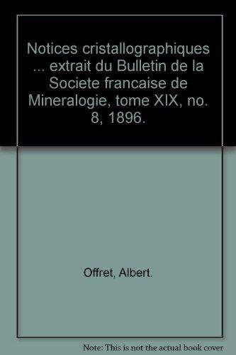 Notices cristallographiques ... extrait du Bulletin de la Societe francaise de Mineralogie, tome XIX, no. 8, 1896. par Albert. Offret