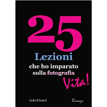25 Lezioni Che Ho Imparato Sulla Fotografia...vita! (In Italian, Text Only, Solo Testo) (25 Lessons I've Learned About Photography...life!)