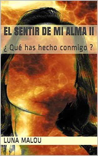 El sentir de mi alma II: ¿ Qué has hecho conmigo ? (El sentir de mi  alma nº 2) (Spanish Edition)