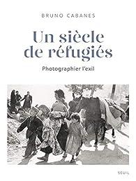 Un siècle de réfugiés : Photographier l'exil par Bruno Cabanes