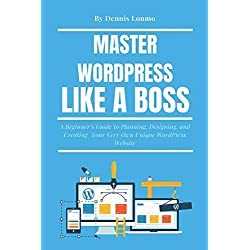 Master WordPress Like A Boss: A Beginner's Guide to Planning, Designing, and Creating Your Very Own Unique WordPress Website
