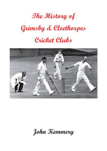 The History of Grimsby & Cleethorpes Cricket Clubs por John Kemmery