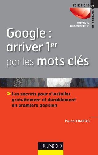 Google : arriver 1er par les mots clés: Les secrets pour s'installer gratuitement et durablement en 1ère position par Pascal Maupas