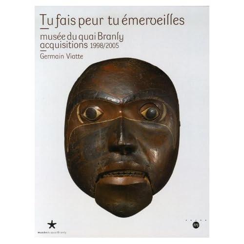 Tu fais peur tu émerveilles : Musée du Quai Branly, acquisitions 1998/2005
