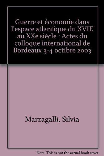 Guerre et économie dans l'espace atlantique du XVIE au XXe siècle : Actes du colloque international de Bordeaux 3-4 octibre 2003