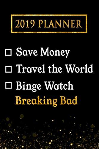 2019 Planner: Save Money, Travel The World, Binge Watch Breaking Bad: Breaking Bad 2019 Planner