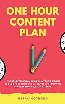 The One Hour Content Plan: The Solopreneur's Guide to a Year's Worth of Blog Post Ideas in 60 Minutes and Creating Content That Hooks and Sells by [Kothand, Meera]