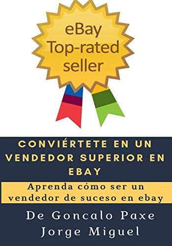 CONVIÉRTETE EN UN VENDEDOR SUPERIOR EN EBAY: Aprenda cómo ser un vendedor de suceso en ebay por Goncalo Paxe Jorge Miguel