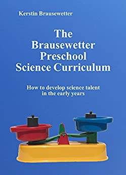 The Brausewetter Preschool Science Curriculum: How to develop science talent in the early years (The Brausewetter Science Curricula Book 2) (English Edition) von [Brausewetter, Kerstin]