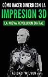 Como Hacer Dinero Con La Impresion 3D: La Nueva Revolucion Digital