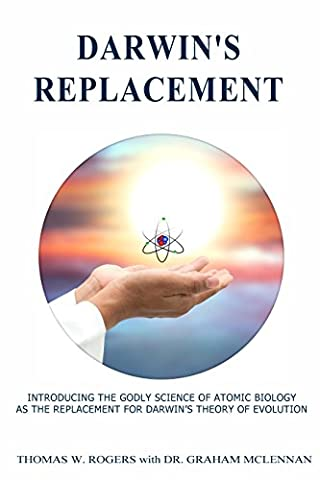 Darwin's Replacement: INTRODUCING THE GODLY SCIENCE OF ATOMIC BIOLOGY AS THE REPLACEMENT FOR DARWIN'S THEORY OF