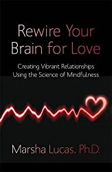 Rewire Your Brain for Love: Creating Vibrant Relationships Using The Science Of Mindfulness by Marsha Lucas (2012-02-06)