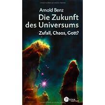 Die Zukunft des Universums: Zufall, Chaos, Gott?