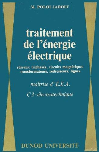 Traitement de l'énergie électrique : Réseaux triphasés, circuits magnétiques, transformateurs, redresseurs, lignes, maîtrise d'électronique, d'électrotechnique et d'automatique, C3, électrotechnique, par M. Poloujadoff