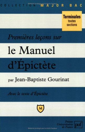 Premières leçons sur le Manuel d'Epictète : Comprenant le texte intégral du Manuel dans une traduction nouvelle par Jean-Baptiste Gourinat