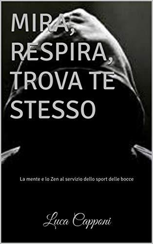MIRA, RESPIRA, TROVA TE STESSO: La mente e lo Zen al servizio dello sport delle bocce (Italian Edition)