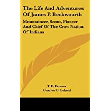 The Life and Adventures of James P. Beckwourth: Mountaineer, Scout, Pioneer and Chief of the Crow Nation of Indians