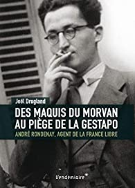 Des maquis du Morvan au piège de la Gestapo : André Rondenay, agent de la France libre par Joël Drogland