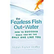 Fearless Fish Out Of Water: How to Succeed When You're the Only One Like You