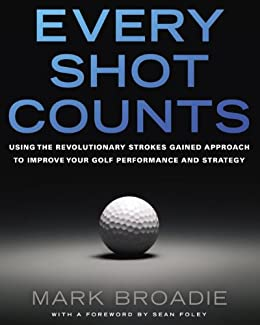 Every Shot Counts: Using the Revolutionary Strokes Gained Approach to Improve Your Golf Performance and Strategy par [Broadie, Mark]