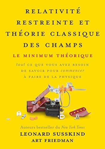 Relativité restreinte et théorie classique des champs: Le minimum théorique, tout ce que vous avez besoin de savoir pour commencer à faire de la physique par Art Friedman
