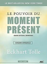 Le Pouvoir du moment présent : Guide d'éveil spirituel par Eckhart Tolle