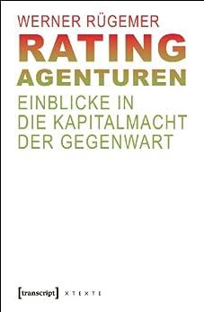Rating-Agenturen: Einblicke in die Kapitalmacht der Gegenwart (X-Texte zu Kultur und Gesellschaft)