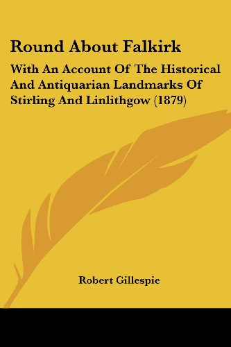 Round about Falkirk: With an Account of the Historical and Antiquarian Landmarks of Stirling and Linlithgow (1879)
