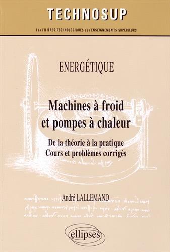 Énergétique : Machines à Froid et Pompes à Chaleur de la Théorie à la Pratique Cours et Problèmes Corrigés Niveau C