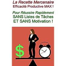La Recette Mercenaire - Efficacité Productive MAX !: Pour Réussir Rapidement SANS Listes de Tâches ET SANS Motivation ! (Copywriting Facile - Le Pouvoir Des Mots t. 15)