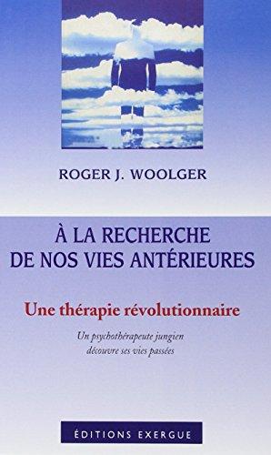 A la recherche de nos vies antrieures : Une thrapie rvolutionnaire : Un psychothrapeute jungien dcouvre ses vies passes