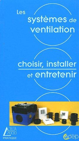 Les systmes de ventilation : Ncessit - Solutions - Choix - Rglementation - Mise en oeuvre - Entretien