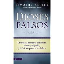 Dioses Falsos: Las Huecas Promesas del Dinero, El Sexo y El Poder, y La Unica Esperanza Verdadera